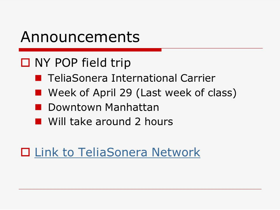 Announcements  NY POP field trip TeliaSonera International Carrier Week of April 29 (Last week of class) Downtown Manhattan Will take around 2 hours  Link to TeliaSonera Network Link to TeliaSonera Network