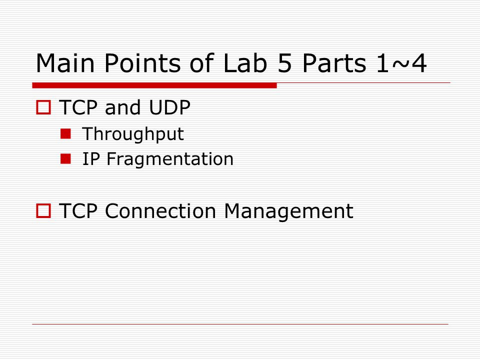 Main Points of Lab 5 Parts 1~4  TCP and UDP Throughput IP Fragmentation  TCP Connection Management