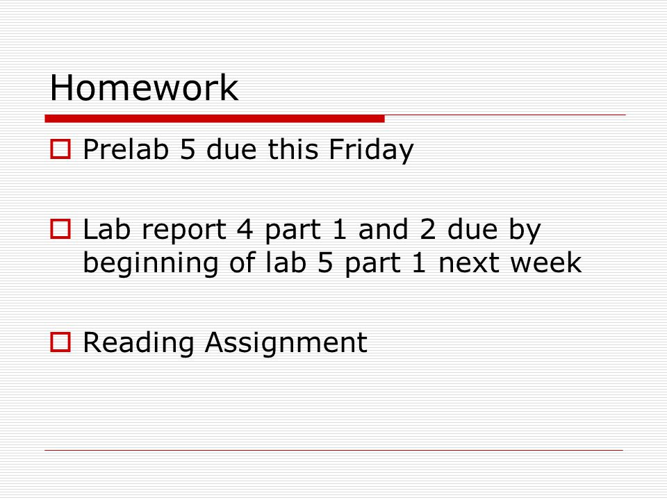 Homework  Prelab 5 due this Friday  Lab report 4 part 1 and 2 due by beginning of lab 5 part 1 next week  Reading Assignment
