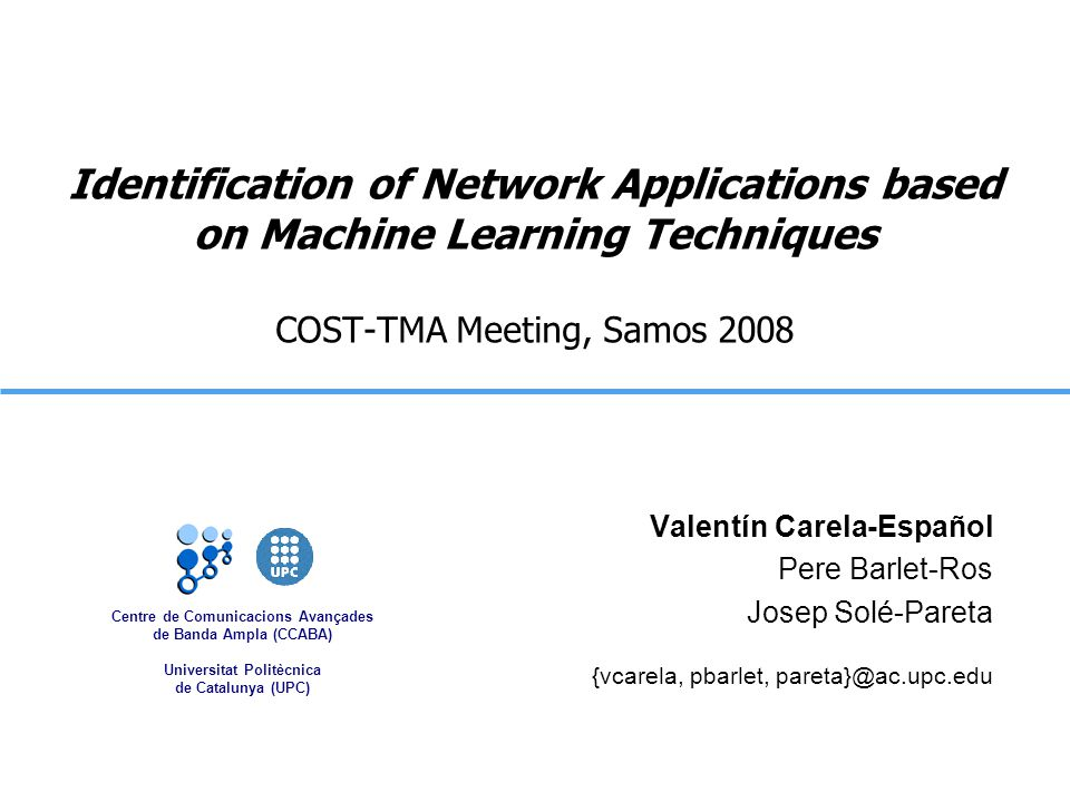 Centre de Comunicacions Avançades de Banda Ampla (CCABA) Universitat Politècnica de Catalunya (UPC) Identification of Network Applications based on Machine Learning Techniques COST-TMA Meeting, Samos 2008 Valentín Carela-Español Pere Barlet-Ros Josep Solé-Pareta {vcarela, pbarlet, pareta}@ac.upc.edu