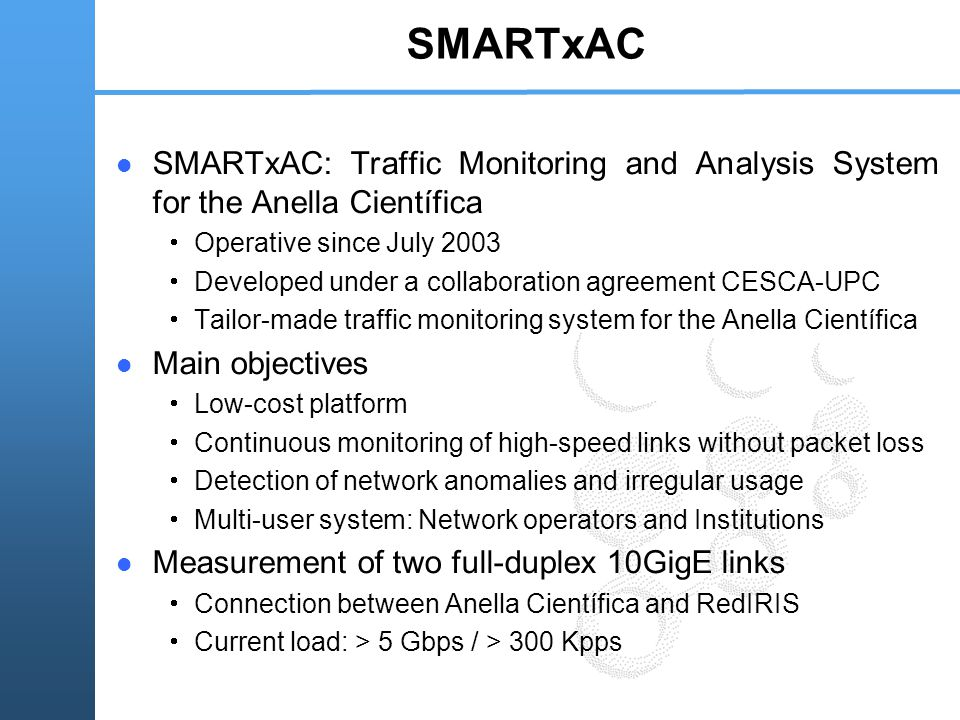 SMARTxAC SMARTxAC: Traffic Monitoring and Analysis System for the Anella Científica  Operative since July 2003  Developed under a collaboration agreement CESCA-UPC  Tailor-made traffic monitoring system for the Anella Científica Main objectives  Low-cost platform  Continuous monitoring of high-speed links without packet loss  Detection of network anomalies and irregular usage  Multi-user system: Network operators and Institutions Measurement of two full-duplex 10GigE links  Connection between Anella Científica and RedIRIS  Current load: > 5 Gbps / > 300 Kpps