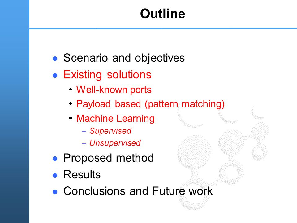 Outline Scenario and objectives Existing solutions  Well-known ports  Payload based (pattern matching)  Machine Learning –Supervised –Unsupervised Proposed method Results Conclusions and Future work
