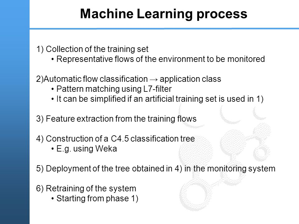 Machine Learning process 1) Collection of the training set Representative flows of the environment to be monitored 2)Automatic flow classification → application class Pattern matching using L7-filter It can be simplified if an artificial training set is used in 1) 3) Feature extraction from the training flows 4) Construction of a C4.5 classification tree E.g.