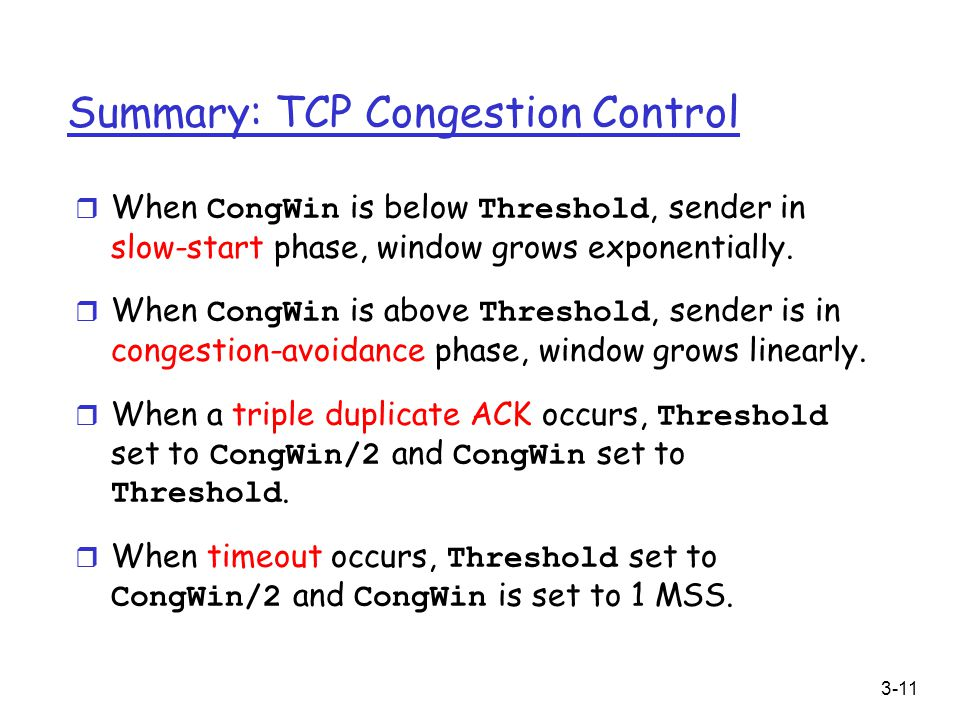 3-11 Summary: TCP Congestion Control  When CongWin is below Threshold, sender in slow-start phase, window grows exponentially.  When CongWin is abov