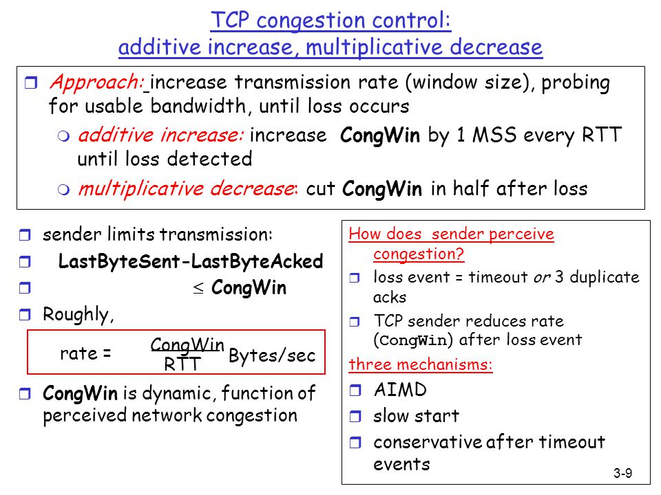 3-9 TCP congestion control: additive increase, multiplicative decrease r Approach: increase transmission rate (window size), probing for usable bandwi