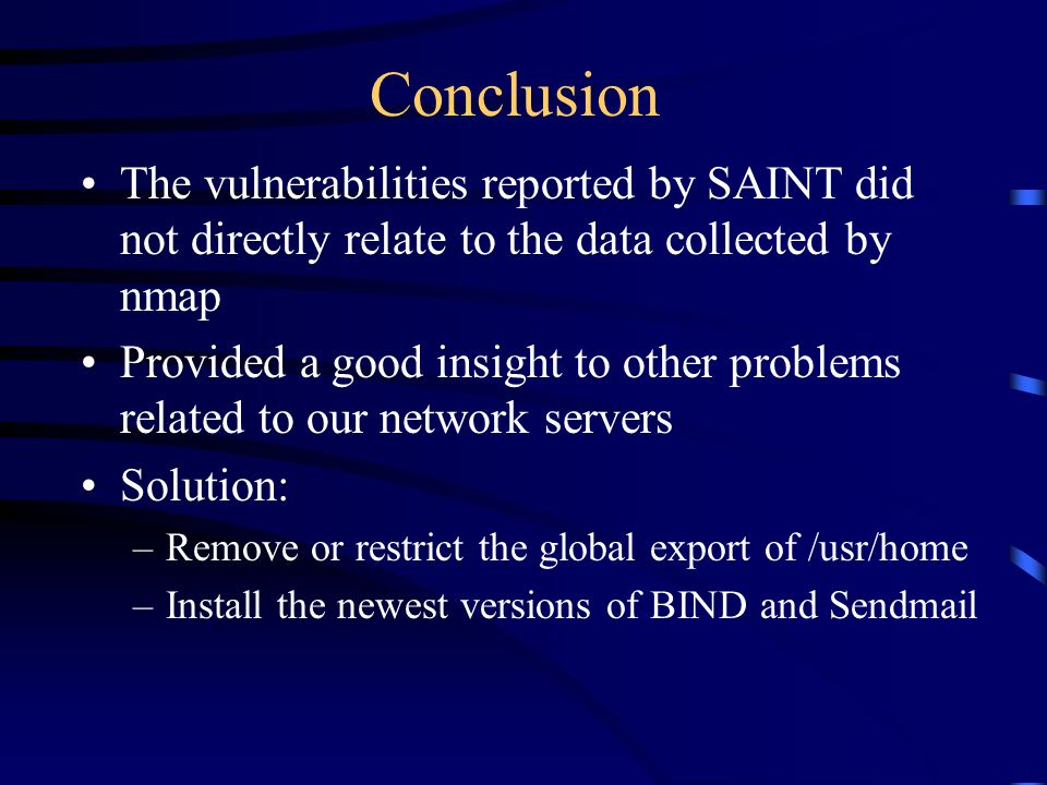 Conclusion The vulnerabilities reported by SAINT did not directly relate to the data collected by nmap Provided a good insight to other problems related to our network servers Solution: –Remove or restrict the global export of /usr/home –Install the newest versions of BIND and Sendmail