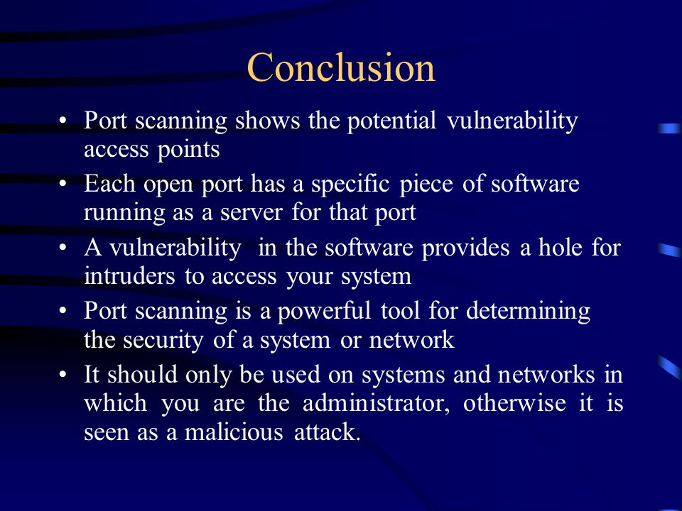 Conclusion Port scanning shows the potential vulnerability access points Each open port has a specific piece of software running as a server for that port A vulnerability in the software provides a hole for intruders to access your system Port scanning is a powerful tool for determining the security of a system or network It should only be used on systems and networks in which you are the administrator, otherwise it is seen as a malicious attack.