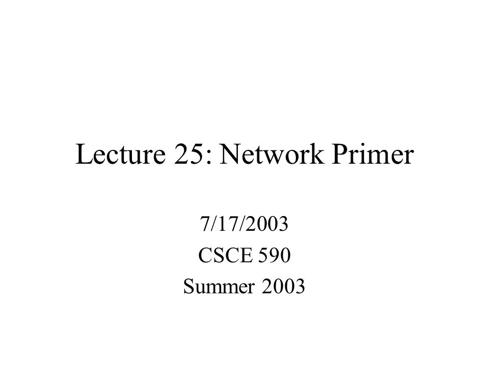Lecture 25: Network Primer 7/17/2003 CSCE 590 Summer 2003