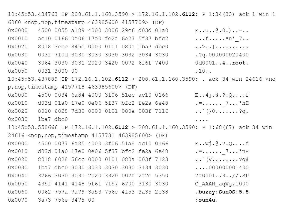10:45:53.434763 IP 208.61.1.160.3590 > 172.16.1.102.6112: P 1:34(33) ack 1 win 1 6060 (DF) 0x0000 4500 0055 a189 4000 3006 29c6 d03d 01a0 E..U..@.0.)..=..