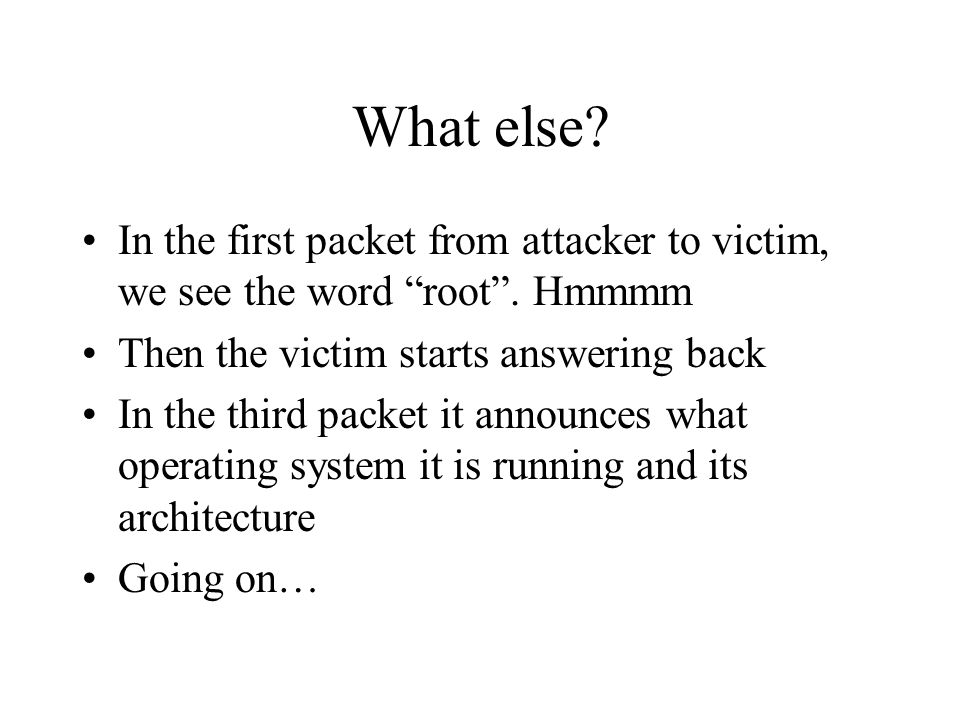 "What else? In the first packet from attacker to victim, we see the word ""root"". Hmmmm Then the victim starts answering back In the third packet it ann"