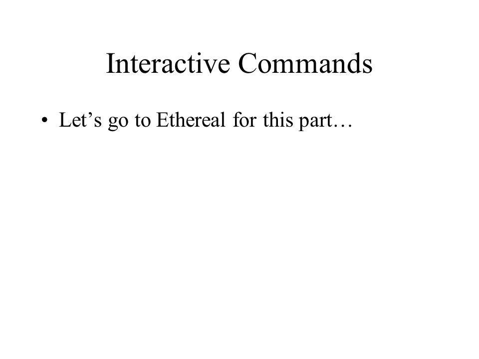 Interactive Commands Let's go to Ethereal for this part…
