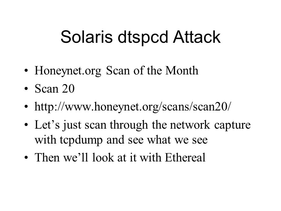Solaris dtspcd Attack Honeynet.org Scan of the Month Scan 20 http://www.honeynet.org/scans/scan20/ Let's just scan through the network capture with tc