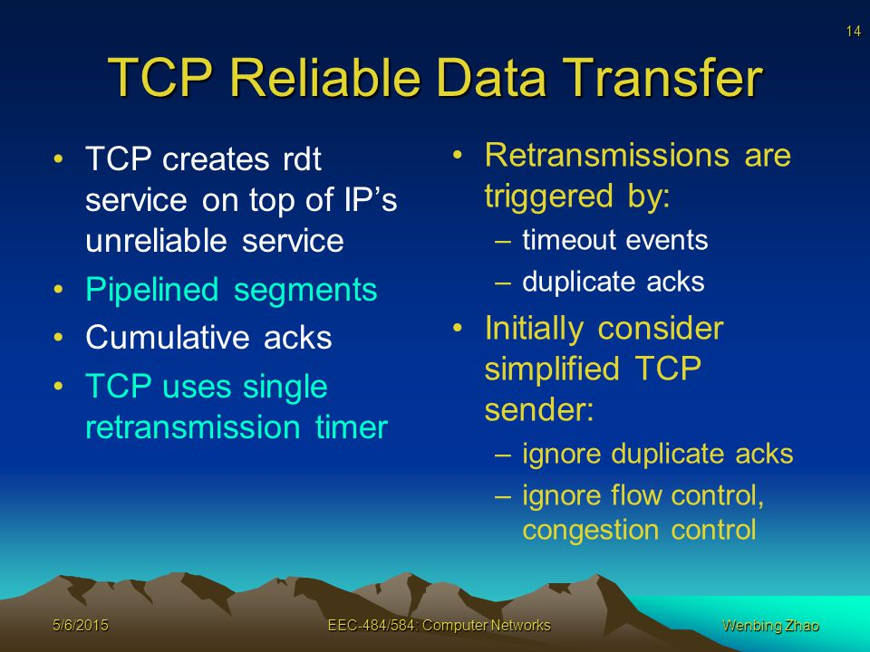 14 5/6/2015EEC-484/584: Computer NetworksWenbing Zhao TCP Reliable Data Transfer TCP creates rdt service on top of IP's unreliable service Pipelined segments Cumulative acks TCP uses single retransmission timer Retransmissions are triggered by: –timeout events –duplicate acks Initially consider simplified TCP sender: –ignore duplicate acks –ignore flow control, congestion control