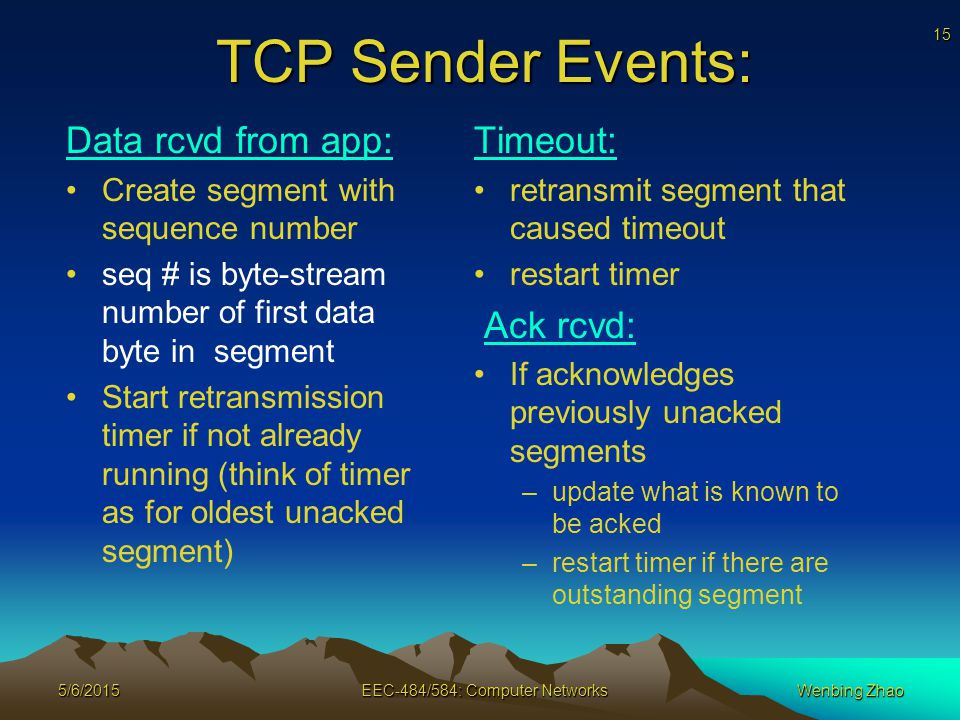 15 5/6/2015EEC-484/584: Computer NetworksWenbing Zhao TCP Sender Events: Data rcvd from app: Create segment with sequence number seq # is byte-stream number of first data byte in segment Start retransmission timer if not already running (think of timer as for oldest unacked segment) Timeout: retransmit segment that caused timeout restart timer Ack rcvd: If acknowledges previously unacked segments –update what is known to be acked –restart timer if there are outstanding segment