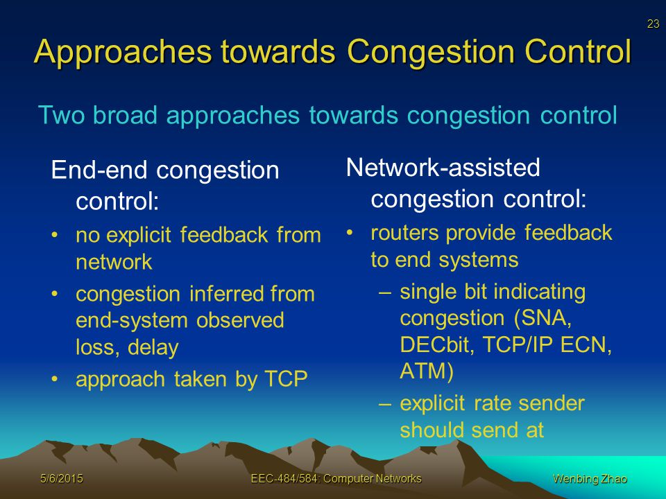 23 5/6/2015EEC-484/584: Computer NetworksWenbing Zhao Approaches towards Congestion Control End-end congestion control: no explicit feedback from network congestion inferred from end-system observed loss, delay approach taken by TCP Network-assisted congestion control: routers provide feedback to end systems –single bit indicating congestion (SNA, DECbit, TCP/IP ECN, ATM) –explicit rate sender should send at Two broad approaches towards congestion control