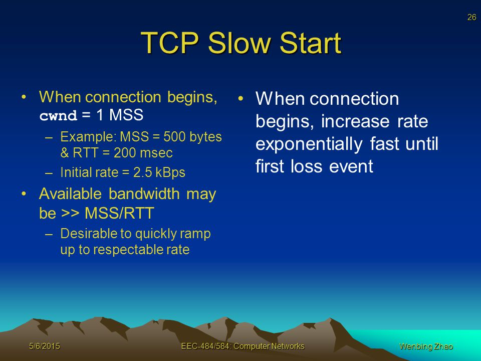 26 5/6/2015EEC-484/584: Computer NetworksWenbing Zhao TCP Slow Start When connection begins, cwnd = 1 MSS –Example: MSS = 500 bytes & RTT = 200 msec –Initial rate = 2.5 kBps Available bandwidth may be >> MSS/RTT –Desirable to quickly ramp up to respectable rate When connection begins, increase rate exponentially fast until first loss event