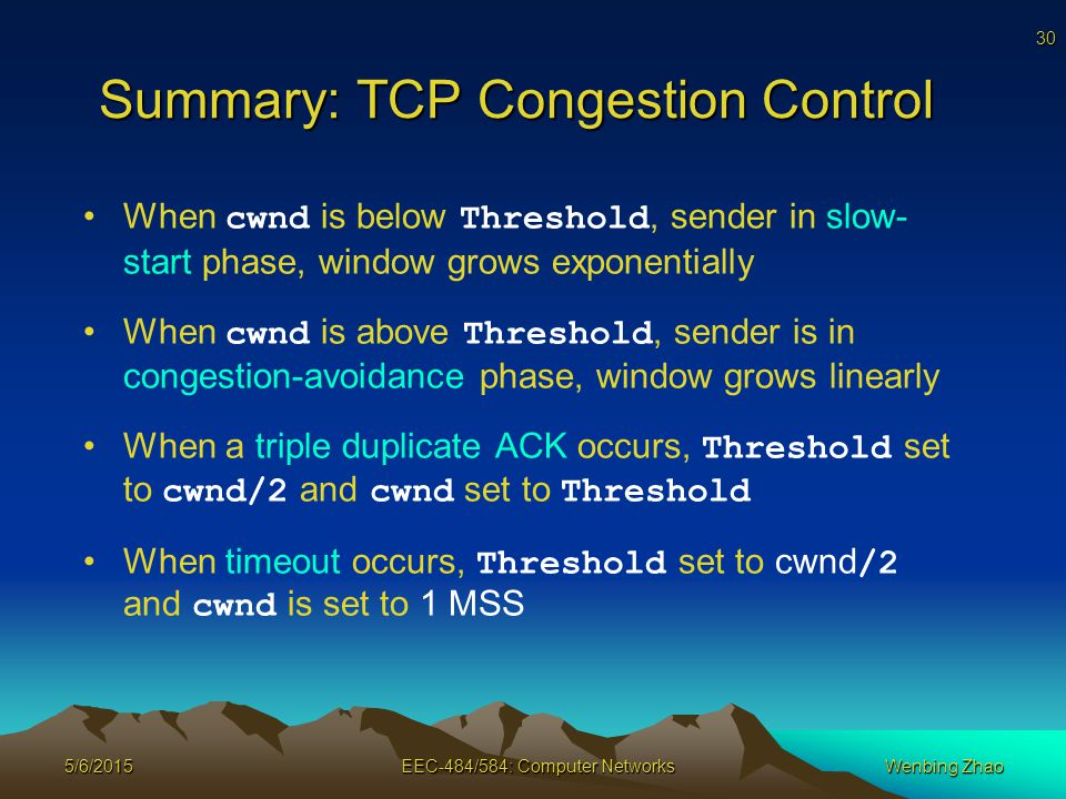 30 5/6/2015EEC-484/584: Computer NetworksWenbing Zhao Summary: TCP Congestion Control When cwnd is below Threshold, sender in slow- start phase, window grows exponentially When cwnd is above Threshold, sender is in congestion-avoidance phase, window grows linearly When a triple duplicate ACK occurs, Threshold set to cwnd/2 and cwnd set to Threshold When timeout occurs, Threshold set to cwnd /2 and cwnd is set to 1 MSS