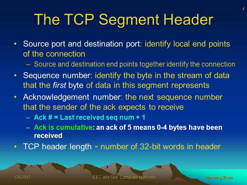 4 5/6/2015EEC-484/584: Computer NetworksWenbing Zhao The TCP Segment Header Source port and destination port: identify local end points of the connection –Source and destination end points together identify the connection Sequence number: identify the byte in the stream of data that the first byte of data in this segment represents Acknowledgement number: the next sequence number that the sender of the ack expects to receive –Ack # = Last received seq num + 1 –Ack is cumulative: an ack of 5 means 0-4 bytes have been received TCP header length – number of 32-bit words in header