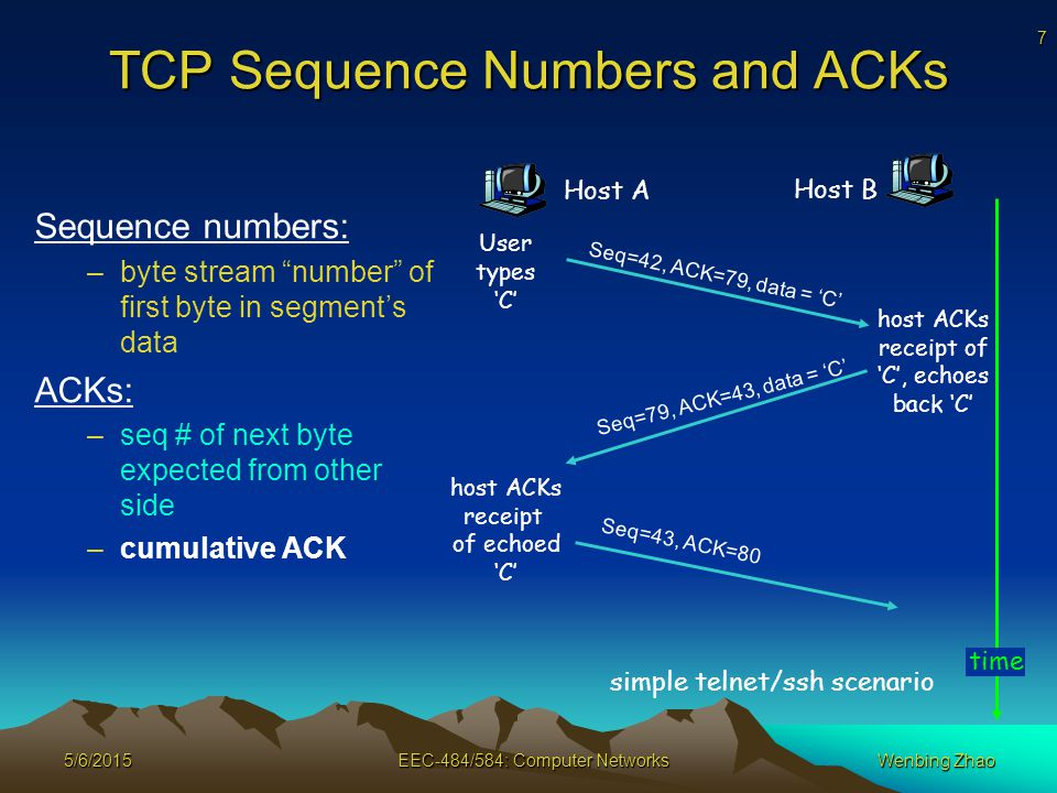 7 5/6/2015EEC-484/584: Computer NetworksWenbing Zhao TCP Sequence Numbers and ACKs Sequence numbers: –byte stream number of first byte in segment's data ACKs: –seq # of next byte expected from other side –cumulative ACK Host A Host B Seq=42, ACK=79, data = 'C' Seq=79, ACK=43, data = 'C' Seq=43, ACK=80 User types 'C' host ACKs receipt of echoed 'C' host ACKs receipt of 'C', echoes back 'C' time simple telnet/ssh scenario