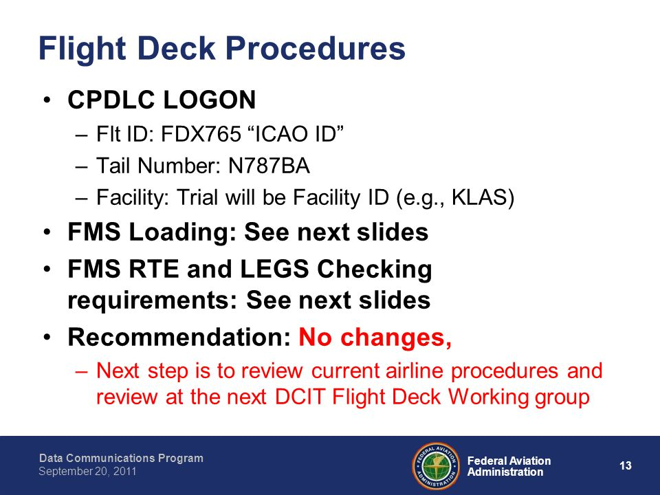 Data Communications Program 13 Federal Aviation Administration September 20, 2011 Flight Deck Procedures CPDLC LOGON –Flt ID: FDX765 ICAO ID –Tail Number: N787BA –Facility: Trial will be Facility ID (e.g., KLAS) FMS Loading: See next slides FMS RTE and LEGS Checking requirements: See next slides Recommendation: No changes, –Next step is to review current airline procedures and review at the next DCIT Flight Deck Working group