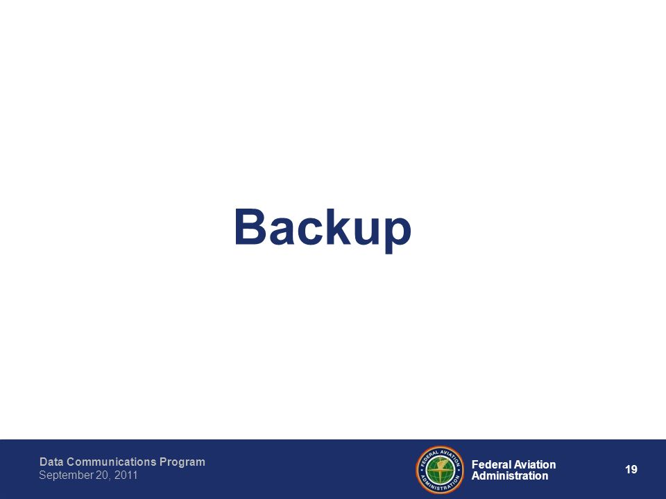 Data Communications Program 19 Federal Aviation Administration September 20, 2011 Backup