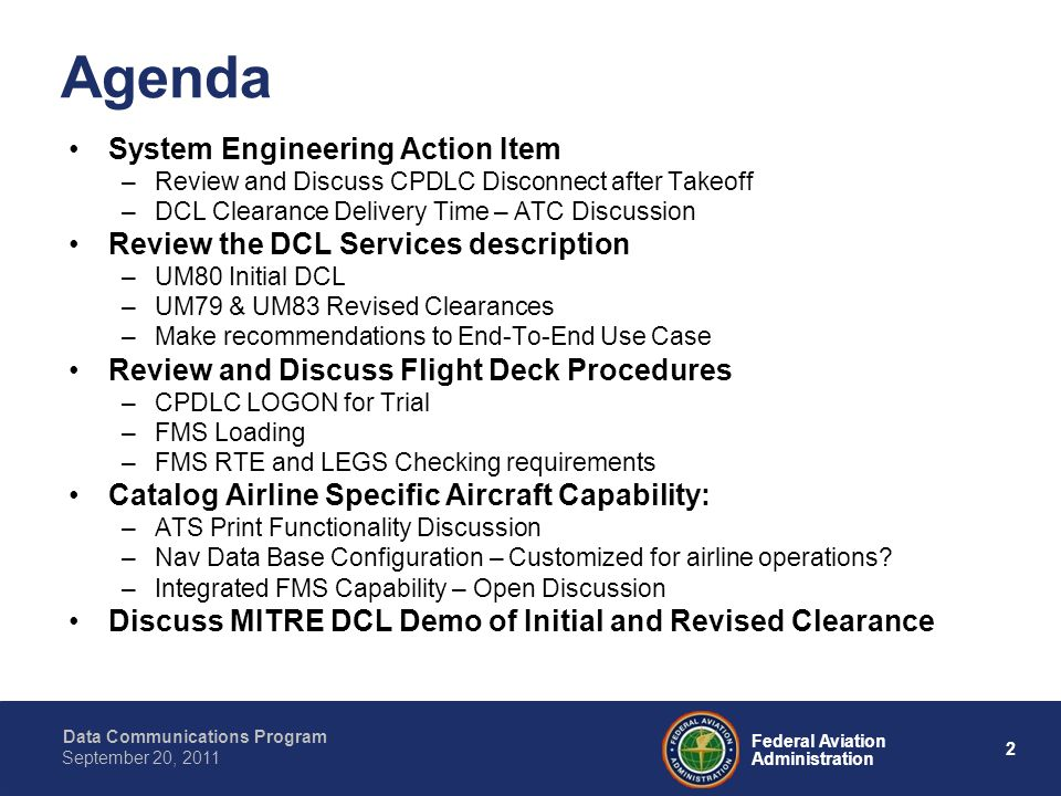 Data Communications Program 2 Federal Aviation Administration September 20, 2011 Agenda System Engineering Action Item –Review and Discuss CPDLC Disconnect after Takeoff –DCL Clearance Delivery Time – ATC Discussion Review the DCL Services description –UM80 Initial DCL –UM79 & UM83 Revised Clearances –Make recommendations to End-To-End Use Case Review and Discuss Flight Deck Procedures –CPDLC LOGON for Trial –FMS Loading –FMS RTE and LEGS Checking requirements Catalog Airline Specific Aircraft Capability: –ATS Print Functionality Discussion –Nav Data Base Configuration – Customized for airline operations.