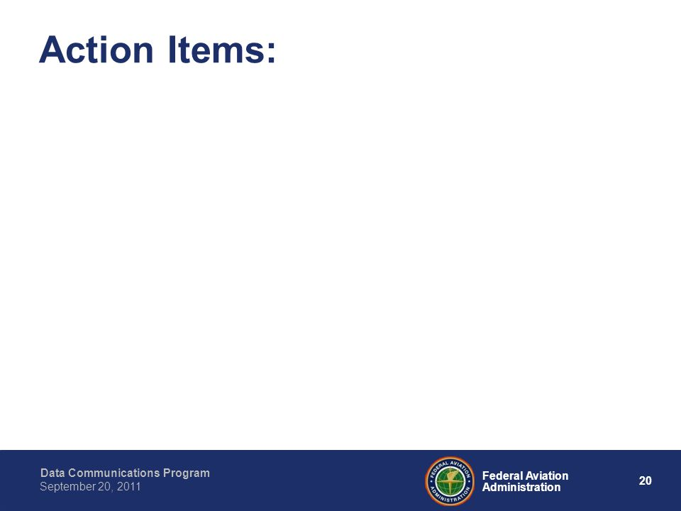 Data Communications Program 20 Federal Aviation Administration September 20, 2011 Action Items: