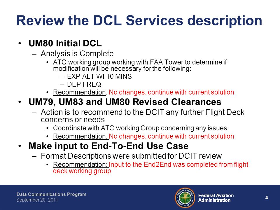 Data Communications Program 4 Federal Aviation Administration September 20, 2011 Review the DCL Services description UM80 Initial DCL –Analysis is Complete ATC working group working with FAA Tower to determine if modification will be necessary for the following: –EXP ALT WI 10 MINS –DEP FREQ Recommendation: No changes, continue with current solution UM79, UM83 and UM80 Revised Clearances –Action is to recommend to the DCIT any further Flight Deck concerns or needs Coordinate with ATC working Group concerning any issues Recommendation: No changes, continue with current solution Make input to End-To-End Use Case –Format Descriptions were submitted for DCIT review Recommendation: Input to the End2End was completed from flight deck working group