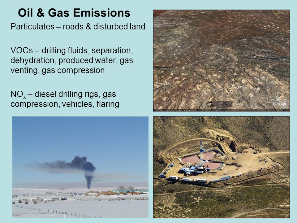 Oil & Gas Emissions Particulates – roads & disturbed land VOCs – drilling fluids, separation, dehydration, produced water, gas venting, gas compression NO x – diesel drilling rigs, gas compression, vehicles, flaring