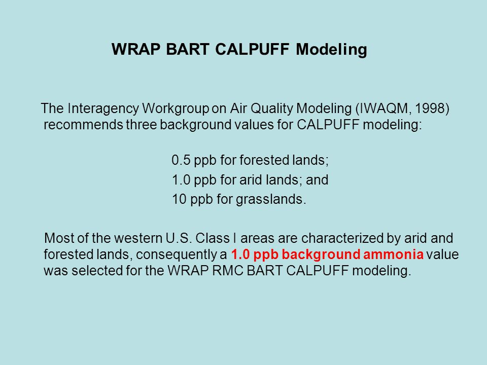 WRAP BART CALPUFF Modeling The Interagency Workgroup on Air Quality Modeling (IWAQM, 1998) recommends three background values for CALPUFF modeling: 0.5 ppb for forested lands; 1.0 ppb for arid lands; and 10 ppb for grasslands.