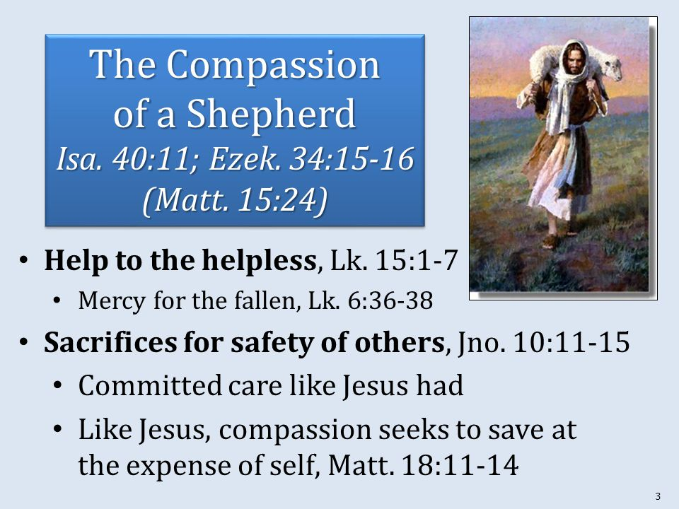 3 The Compassion of a Shepherd Isa. 40:11; Ezek. 34:15-16 (Matt. 15:24) Help to the helpless, Lk. 15:1-7 Mercy for the fallen, Lk. 6:36-38 Sacrifices
