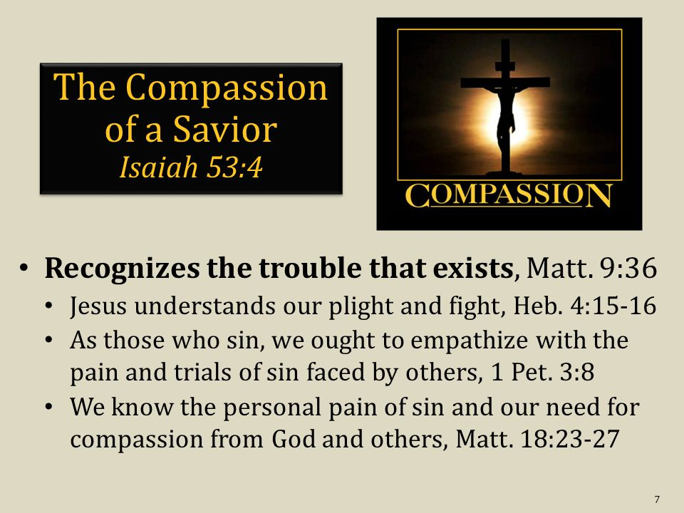 8 The Compassion of a Savior Isaiah 53:4 Recognizes the trouble that exists, Matt.