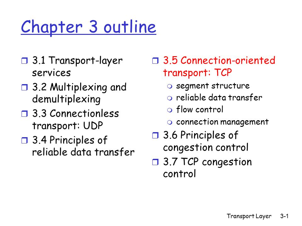 Transport Layer 3-1 Chapter 3 outline r 3.1 Transport-layer services r 3.2 Multiplexing and demultiplexing r 3.3 Connectionless transport: UDP r 3.4 Principles of reliable data transfer r 3.5 Connection-oriented transport: TCP m segment structure m reliable data transfer m flow control m connection management r 3.6 Principles of congestion control r 3.7 TCP congestion control