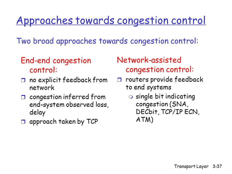 Transport Layer 3-37 Approaches towards congestion control End-end congestion control: r no explicit feedback from network r congestion inferred from end-system observed loss, delay r approach taken by TCP Network-assisted congestion control: r routers provide feedback to end systems m single bit indicating congestion (SNA, DECbit, TCP/IP ECN, ATM) Two broad approaches towards congestion control: