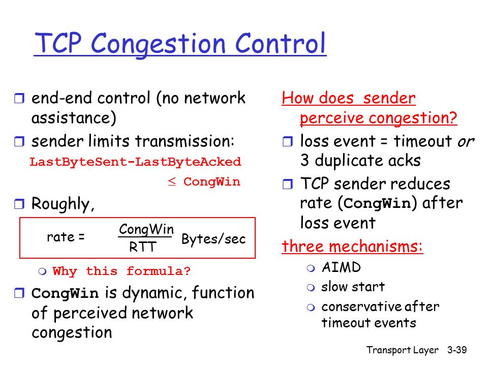 Transport Layer 3-39 TCP Congestion Control r end-end control (no network assistance) r sender limits transmission: LastByteSent-LastByteAcked  CongWin r Roughly, m Why this formula.