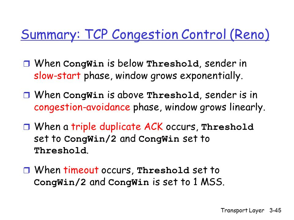 Transport Layer 3-45 Summary: TCP Congestion Control (Reno)  When CongWin is below Threshold, sender in slow-start phase, window grows exponentially.
