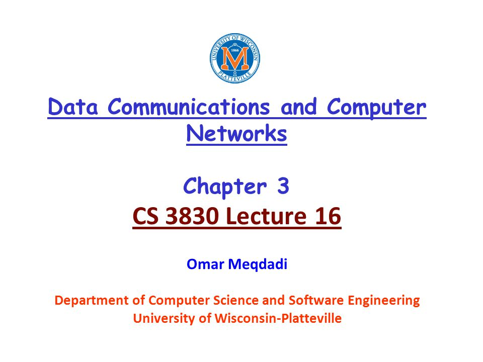 Data Communications and Computer Networks Chapter 3 CS 3830 Lecture 16 Omar Meqdadi Department of Computer Science and Software Engineering University of Wisconsin-Platteville