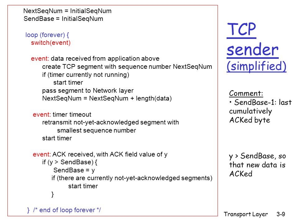 Transport Layer 3-9 TCP sender (simplified) NextSeqNum = InitialSeqNum SendBase = InitialSeqNum loop (forever) { switch(event) event: data received from application above create TCP segment with sequence number NextSeqNum if (timer currently not running) start timer pass segment to Network layer NextSeqNum = NextSeqNum + length(data) event: timer timeout retransmit not-yet-acknowledged segment with smallest sequence number start timer event: ACK received, with ACK field value of y if (y > SendBase) { SendBase = y if (there are currently not-yet-acknowledged segments) start timer } } /* end of loop forever */ Comment: SendBase-1: last cumulatively ACKed byte y > SendBase, so that new data is ACKed