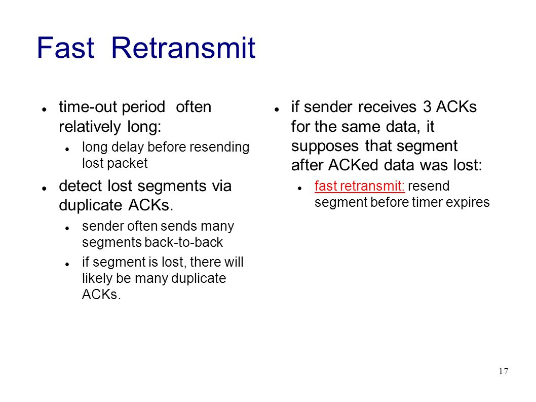 17 Fast Retransmit time-out period often relatively long: long delay before resending lost packet detect lost segments via duplicate ACKs.