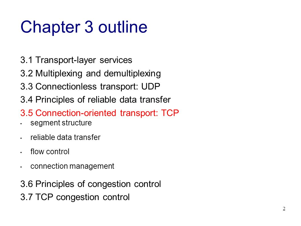 2 Chapter 3 outline 3.1 Transport-layer services 3.2 Multiplexing and demultiplexing 3.3 Connectionless transport: UDP 3.4 Principles of reliable data transfer 3.5 Connection-oriented transport: TCP segment structure reliable data transfer flow control connection management 3.6 Principles of congestion control 3.7 TCP congestion control