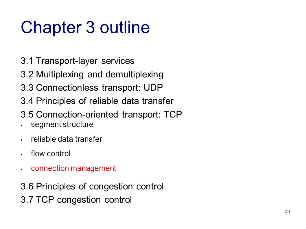 23 Chapter 3 outline 3.1 Transport-layer services 3.2 Multiplexing and demultiplexing 3.3 Connectionless transport: UDP 3.4 Principles of reliable data transfer 3.5 Connection-oriented transport: TCP segment structure reliable data transfer flow control connection management 3.6 Principles of congestion control 3.7 TCP congestion control
