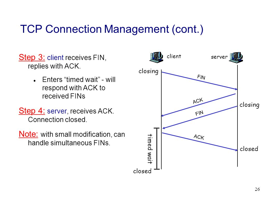 26 TCP Connection Management (cont.) Step 3: client receives FIN, replies with ACK.