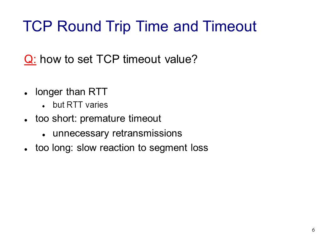 6 TCP Round Trip Time and Timeout Q: how to set TCP timeout value.