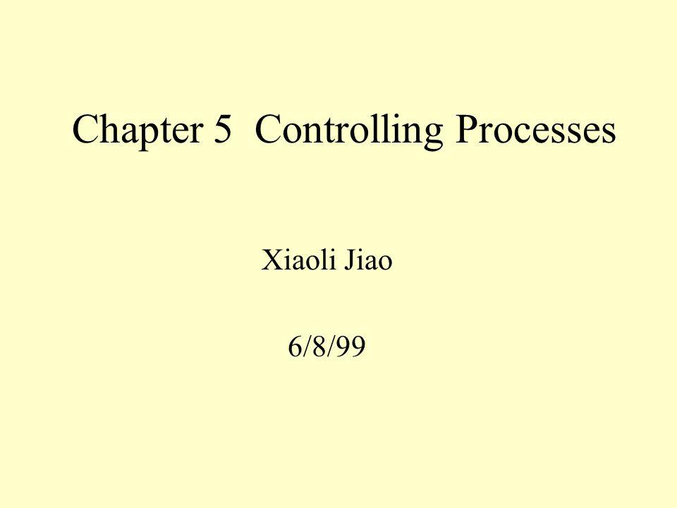 Chapter 5 Controlling Processes Xiaoli Jiao 6/8/99