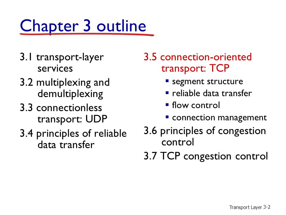 Transport Layer 3-2 Chapter 3 outline 3.1 transport-layer services 3.2 multiplexing and demultiplexing 3.3 connectionless transport: UDP 3.4 principles of reliable data transfer 3.5 connection-oriented transport: TCP  segment structure  reliable data transfer  flow control  connection management 3.6 principles of congestion control 3.7 TCP congestion control
