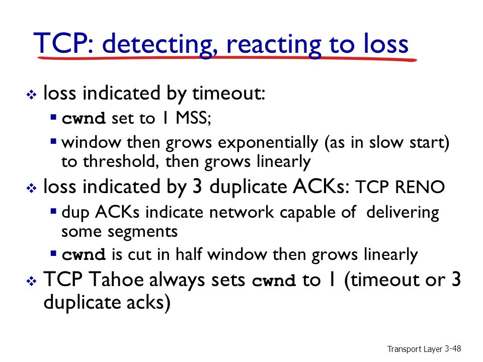 Transport Layer 3-48 TCP: detecting, reacting to loss  loss indicated by timeout:  cwnd set to 1 MSS;  window then grows exponentially (as in slow start) to threshold, then grows linearly  loss indicated by 3 duplicate ACKs: TCP RENO  dup ACKs indicate network capable of delivering some segments  cwnd is cut in half window then grows linearly  TCP Tahoe always sets cwnd to 1 (timeout or 3 duplicate acks)