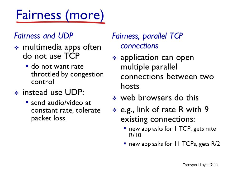 Transport Layer 3-55 Fairness (more) Fairness and UDP  multimedia apps often do not use TCP  do not want rate throttled by congestion control  instead use UDP:  send audio/video at constant rate, tolerate packet loss Fairness, parallel TCP connections  application can open multiple parallel connections between two hosts  web browsers do this  e.g., link of rate R with 9 existing connections:  new app asks for 1 TCP, gets rate R/10  new app asks for 11 TCPs, gets R/2