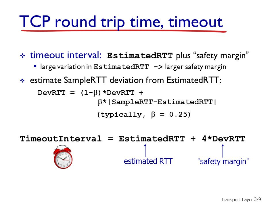 Transport Layer 3-9  timeout interval: EstimatedRTT plus safety margin  large variation in EstimatedRTT -> larger safety margin  estimate SampleRTT deviation from EstimatedRTT: DevRTT = (1-  )*DevRTT +  *|SampleRTT-EstimatedRTT| TCP round trip time, timeout (typically,  = 0.25) TimeoutInterval = EstimatedRTT + 4*DevRTT estimated RTT safety margin
