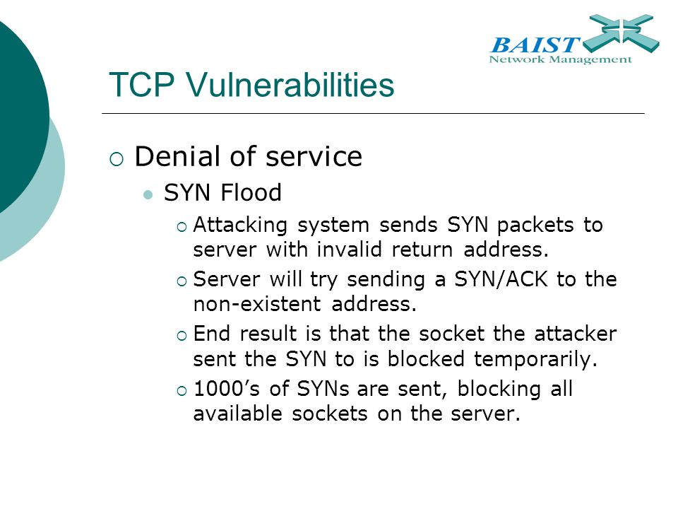 TCP Vulnerabilities  Denial of service SYN Flood  Attacking system sends SYN packets to server with invalid return address.