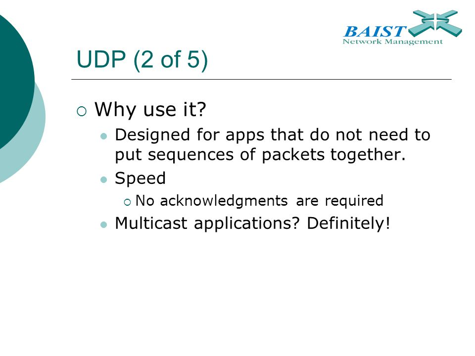 UDP (2 of 5)  Why use it. Designed for apps that do not need to put sequences of packets together.